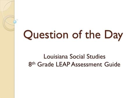 Question of the Day Louisiana Social Studies 8 th Grade LEAP Assessment Guide.