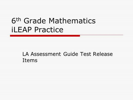 6 th Grade Mathematics iLEAP Practice LA Assessment Guide Test Release Items.
