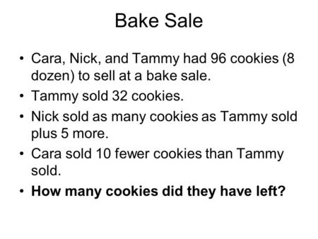 Bake Sale Cara, Nick, and Tammy had 96 cookies (8 dozen) to sell at a bake sale. Tammy sold 32 cookies. Nick sold as many cookies as Tammy sold plus 5.