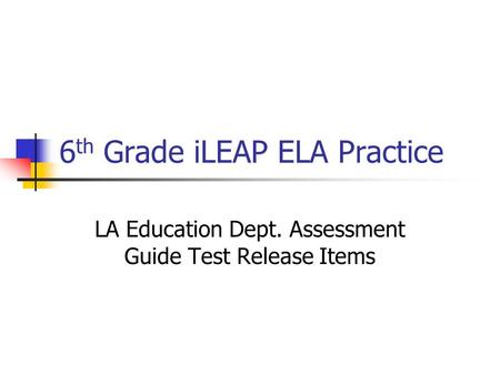 6 th Grade iLEAP ELA Practice LA Education Dept. Assessment Guide Test Release Items.