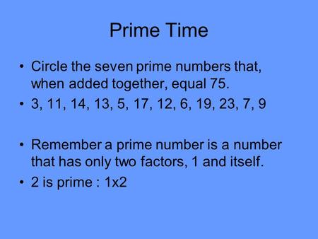 Prime Time Circle the seven prime numbers that, when added together, equal 75. 3, 11, 14, 13, 5, 17, 12, 6, 19, 23, 7, 9 Remember a prime number is a number.