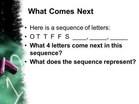 What Comes Next Here is a sequence of letters: O T T F F S ____, _____, _____ What 4 letters come next in this sequence? What does the sequence represent?