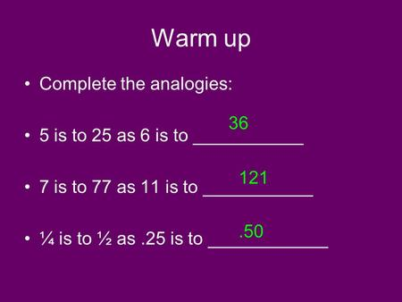 Warm up Complete the analogies: 5 is to 25 as 6 is to ___________ 7 is to 77 as 11 is to ___________ ¼ is to ½ as.25 is to ____________ 36 121.50.