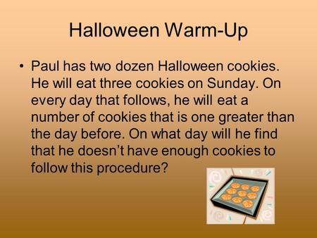 Halloween Warm-Up Paul has two dozen Halloween cookies. He will eat three cookies on Sunday. On every day that follows, he will eat a number of cookies.
