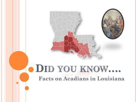 D ID YOU KNOW …. Facts on Acadians in Louisiana. D ID YOU KNOW …. Did you know that the Acadians originated as peasants coming from France to Canada in.