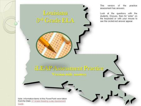 Louisiana 3 rd Grade ELA iLEAP Assessment Practice Version with answers Note: Information items in this PowerPoint were taken from the State 3 rd Grade.
