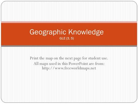Print the map on the next page for student use. All maps used in this PowerPoint are from:  Geographic Knowledge GLE (3, 5)