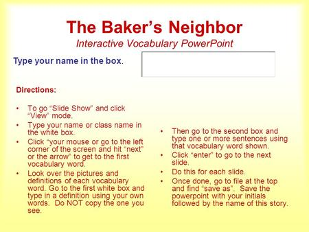 The Bakers Neighbor Interactive Vocabulary PowerPoint Directions: To go Slide Show and click View mode. Type your name or class name in the white box.