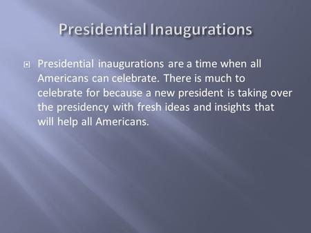 Presidential inaugurations are a time when all Americans can celebrate. There is much to celebrate for because a new president is taking over the presidency.