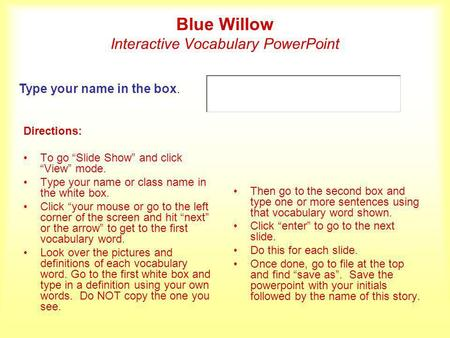 Blue Willow Interactive Vocabulary PowerPoint Directions: To go Slide Show and click View mode. Type your name or class name in the white box. Click your.