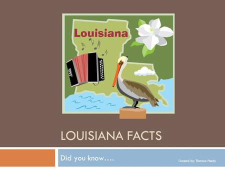 Created by: Theresa Hardy LOUISIANA FACTS Did you know….