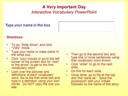 A Very Important Day Interactive Vocabulary PowerPoint Directions: To go Slide Show and click View mode. Type your name or class name in the white box.