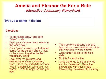 Amelia and Eleanor Go For a Ride Interactive Vocabulary PowerPoint Directions: To go Slide Show and click View mode. Type your name or class name in the.