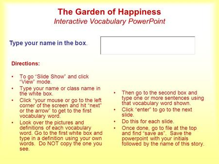 The Garden of Happiness Interactive Vocabulary PowerPoint Directions: To go Slide Show and click View mode. Type your name or class name in the white box.