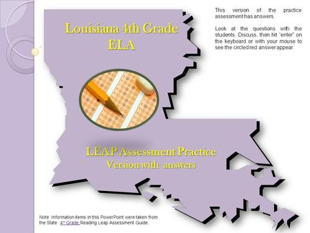 Louisiana 4th Grade ELA LEAP Assessment Practice Version with answers Note: Information items in this PowerPoint were taken from the State 4 th Grade Reading.