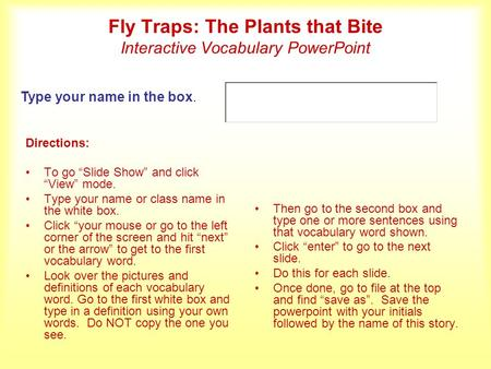 Fly Traps: The Plants that Bite Interactive Vocabulary PowerPoint Directions: To go Slide Show and click View mode. Type your name or class name in the.