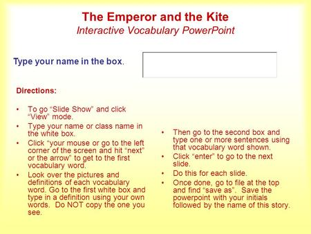 The Emperor and the Kite Interactive Vocabulary PowerPoint Directions: To go Slide Show and click View mode. Type your name or class name in the white.