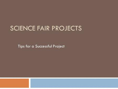 SCIENCE FAIR PROJECTS Tips for a Successful Project.