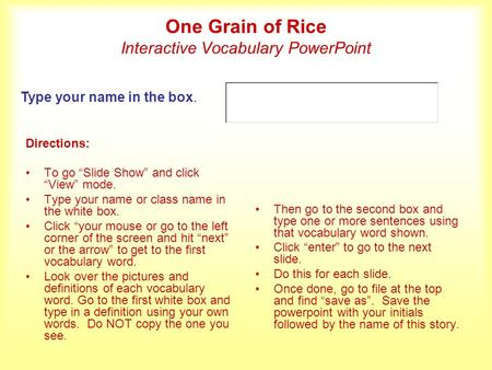 One Grain of Rice Interactive Vocabulary PowerPoint Directions: To go Slide Show and click View mode. Type your name or class name in the white box. Click.