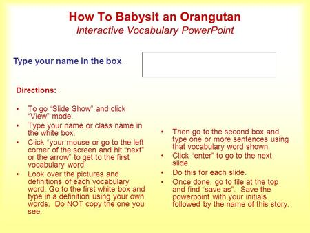 How To Babysit an Orangutan Interactive Vocabulary PowerPoint Directions: To go Slide Show and click View mode. Type your name or class name in the white.