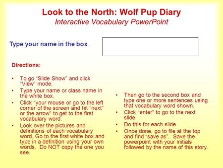 Look to the North: Wolf Pup Diary Interactive Vocabulary PowerPoint Directions: To go Slide Show and click View mode. Type your name or class name in the.