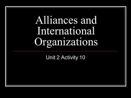 Unit 2 Activity 10 Alliances and International Organizations.