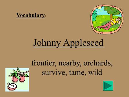 Vocabulary : Johnny Appleseed frontier, nearby, orchards, survive, tame, wild.