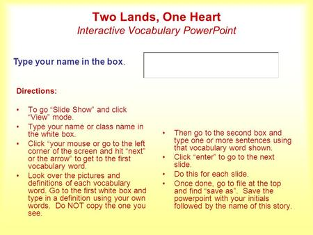 Two Lands, One Heart Interactive Vocabulary PowerPoint Directions: To go Slide Show and click View mode. Type your name or class name in the white box.
