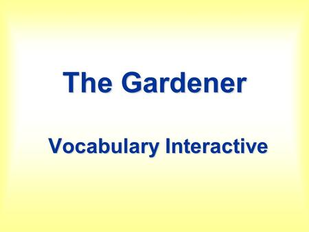 The Gardener Vocabulary Interactive. The Gardener Interactive Vocabulary PowerPoint Type your name in the box. Directions: To go Slide Show and click.