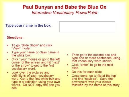 Paul Bunyan and Babe the Blue Ox Interactive Vocabulary PowerPoint Directions: To go Slide Show and click View mode. Type your name or class name in the.