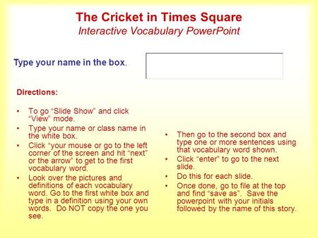 The Cricket in Times Square Interactive Vocabulary PowerPoint Directions: To go Slide Show and click View mode. Type your name or class name in the white.