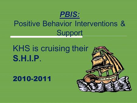 PBIS: PBIS: Positive Behavior Interventions & Support KHS is cruising their S.H.I.P. 2010-2011.