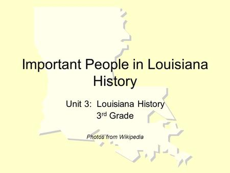 Important People in Louisiana History Unit 3: Louisiana History 3 rd Grade Photos from Wikipedia.