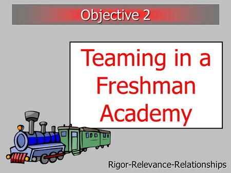 Teaming in a Freshman Academy Objective 2 Rigor-Relevance-Relationships.