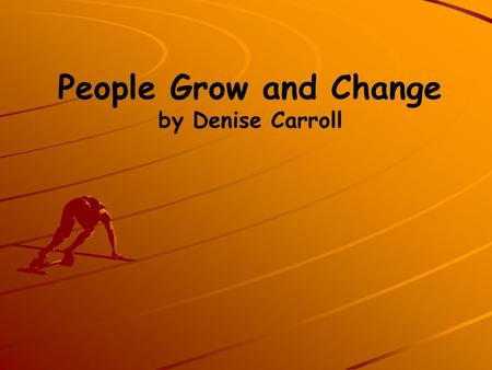 People Grow and Change by Denise Carroll. Life Cycle People grow and change.