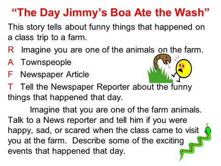 The Day Jimmys Boa Ate the Wash This story tells about funny things that happened on a class trip to a farm. R Imagine you are one of the animals on the.