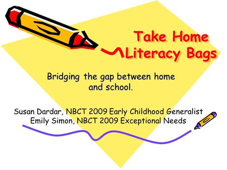 Take Home Literacy Bags Bridging the gap between home and school. Susan Dardar, NBCT 2009 Early Childhood Generalist Emily Simon, NBCT 2009 Exceptional.