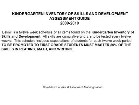 KINDERGARTEN INVENTORY OF SKILLS AND DEVELOPMENT ASSESSMENT GUIDE 2009-2010 Below is a twelve week schedule of all items found on the Kindergarten Inventory.