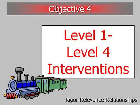 Level 1- Level 4 Interventions Objective 4 Rigor-Relevance-Relationships.