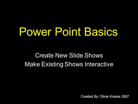Power Point Basics Create New Slide Shows Make Existing Shows Interactive Created By: Olivia Krause 2007.