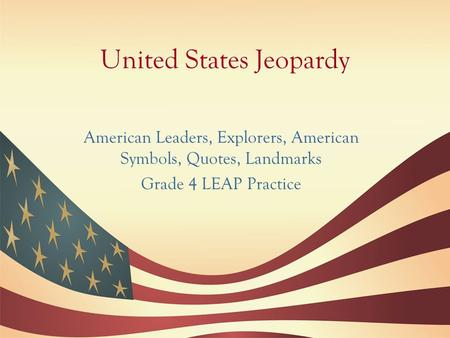 United States Jeopardy American Leaders, Explorers, American Symbols, Quotes, Landmarks Grade 4 LEAP Practice.