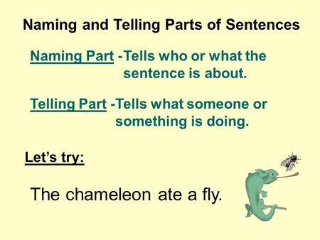 Naming and Telling Parts of Sentences Naming Part -Tells who or what the sentence is about. Telling Part -Tells what someone or something is doing. Lets.