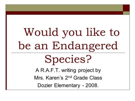 Would you like to be an Endangered Species? A R.A.F.T. writing project by Mrs. Karens 2 nd Grade Class Dozier Elementary - 2008.