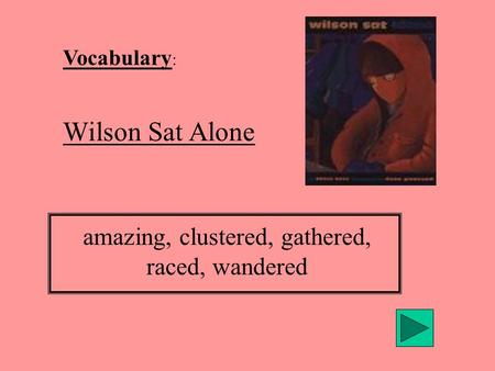 Vocabulary : Wilson Sat Alone amazing, clustered, gathered, raced, wandered.