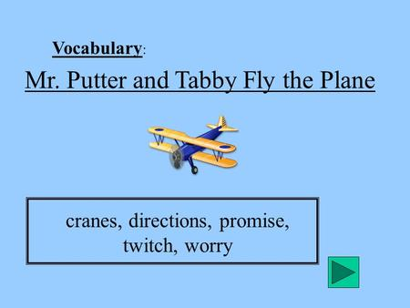 Vocabulary : Mr. Putter and Tabby Fly the Plane cranes, directions, promise, twitch, worry.