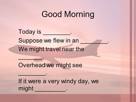 Good Morning Today is ________. Suppose we flew in an ________. We might travel near the _______. Overhead we might see ________. If it were a very windy.