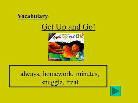 Vocabulary : Get Up and Go! always, homework, minutes, snuggle, treat.