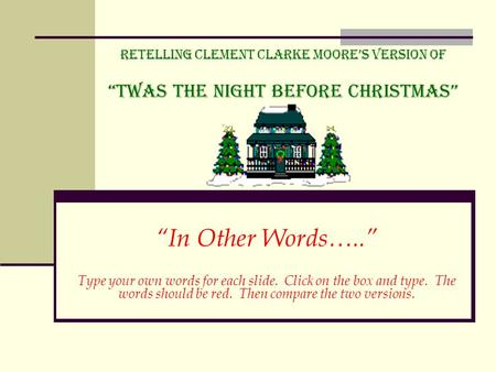 "Retelling Clement Clarke Moore's Version of ""Twas the Night before Christmas"" ""In Other Words….."" Type your own words for each slide. Click on the box."
