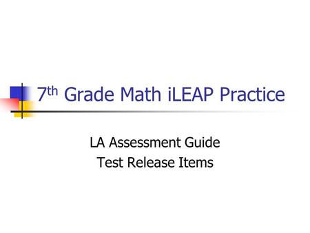 7 th Grade Math iLEAP Practice LA Assessment Guide Test Release Items.