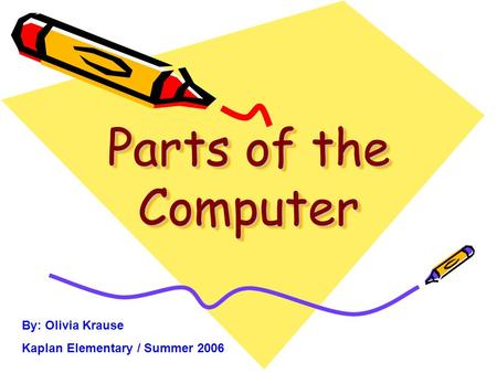 Parts of the Computer By: Olivia Krause Kaplan Elementary / Summer 2006.